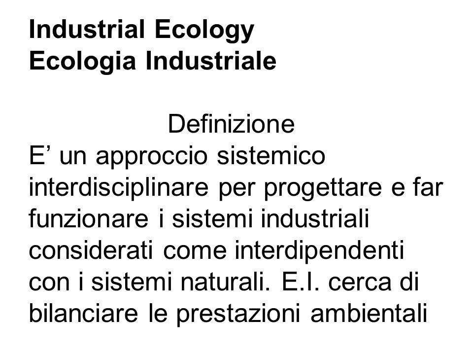 Industrial Ecology Ecologia Industriale Definizione E un approccio sistemico interdisciplinare per progettare e far funzionare i sistemi industriali considerati come interdipendenti con i sistemi naturali.