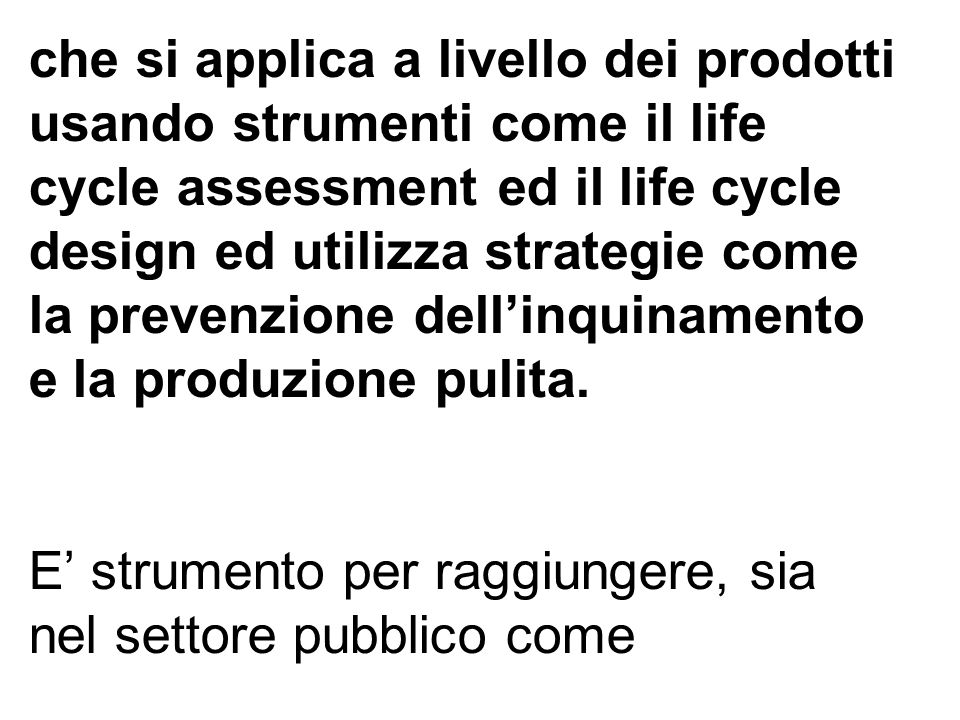 che si applica a livello dei prodotti usando strumenti come il life cycle assessment ed il life cycle design ed utilizza strategie come la prevenzione dellinquinamento e la produzione pulita.