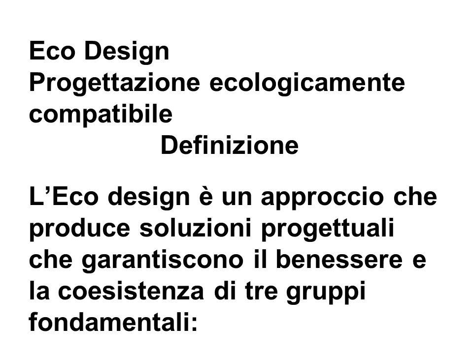 Eco Design Progettazione ecologicamente compatibile Definizione LEco design è un approccio che produce soluzioni progettuali che garantiscono il benessere e la coesistenza di tre gruppi fondamentali: