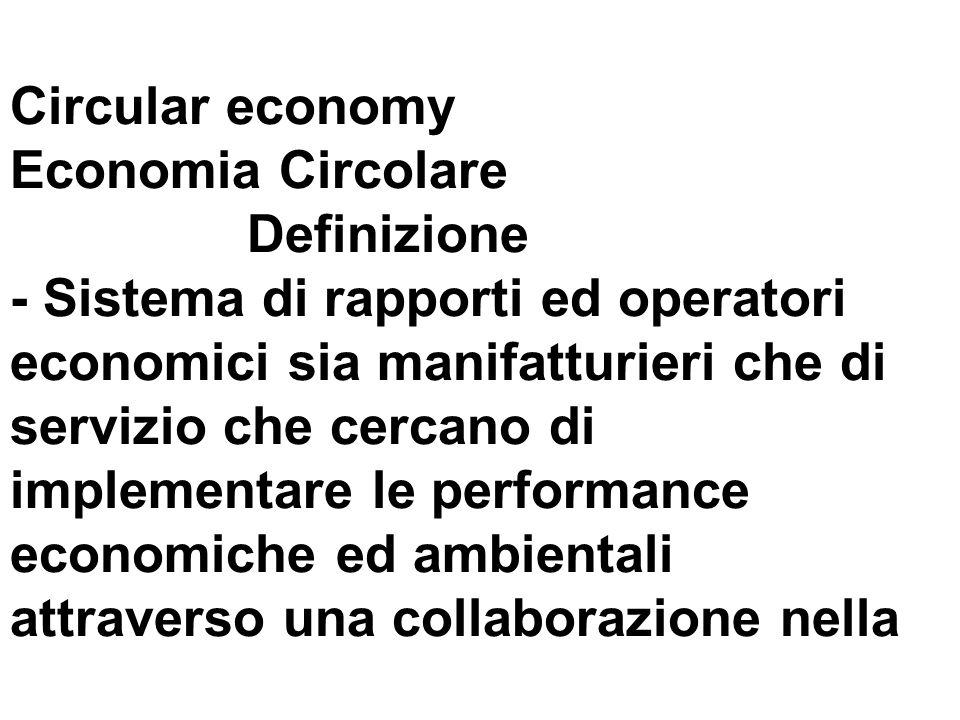 Circular economy Economia Circolare Definizione - Sistema di rapporti ed operatori economici sia manifatturieri che di servizio che cercano di implementare le performance economiche ed ambientali attraverso una collaborazione nella