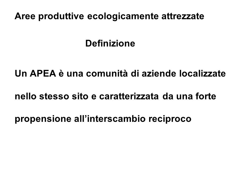 Aree produttive ecologicamente attrezzate Definizione Un APEA è una comunità di aziende localizzate nello stesso sito e caratterizzata da una forte propensione allinterscambio reciproco