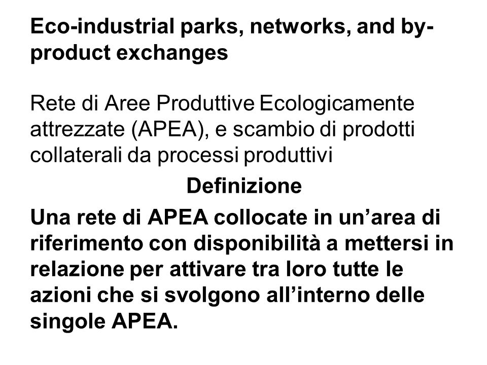 Eco-industrial parks, networks, and by- product exchanges Rete di Aree Produttive Ecologicamente attrezzate (APEA), e scambio di prodotti collaterali da processi produttivi Definizione Una rete di APEA collocate in unarea di riferimento con disponibilità a mettersi in relazione per attivare tra loro tutte le azioni che si svolgono allinterno delle singole APEA.