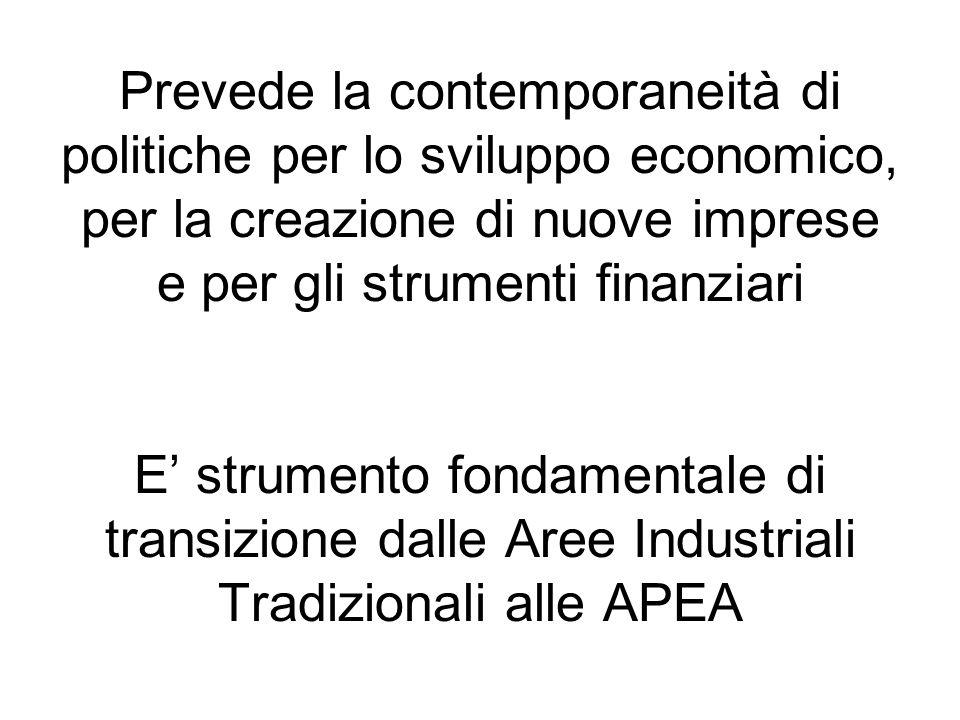 Prevede la contemporaneità di politiche per lo sviluppo economico, per la creazione di nuove imprese e per gli strumenti finanziari E strumento fondamentale di transizione dalle Aree Industriali Tradizionali alle APEA