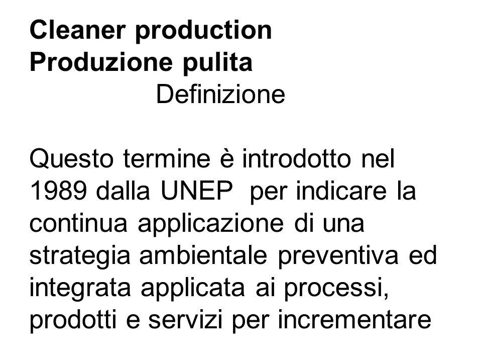 Cleaner production Produzione pulita Definizione Questo termine è introdotto nel 1989 dalla UNEP per indicare la continua applicazione di una strategia ambientale preventiva ed integrata applicata ai processi, prodotti e servizi per incrementare