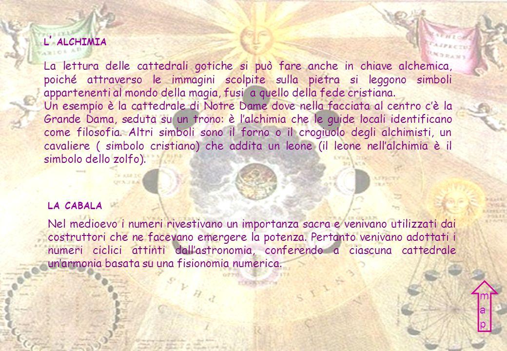 L ALCHIMIA LA CABALA La lettura delle cattedrali gotiche si può fare anche in chiave alchemica, poiché attraverso le immagini scolpite sulla pietra si leggono simboli appartenenti al mondo della magia, fusi a quello della fede cristiana.
