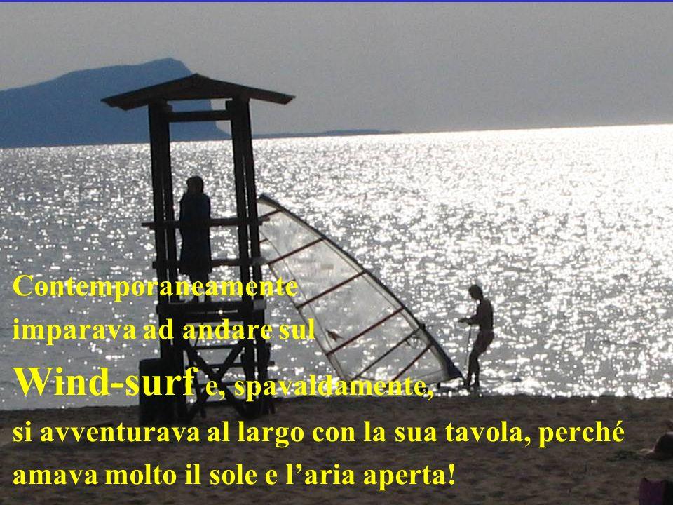 Contemporaneamente imparava ad andare sul Wind-surf e, spavaldamente, si avventurava al largo con la sua tavola, perché amava molto il sole e laria ap