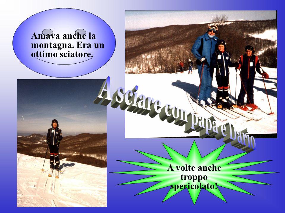 A volte anche troppo spericolato! Amava anche la montagna. Era un ottimo sciatore.