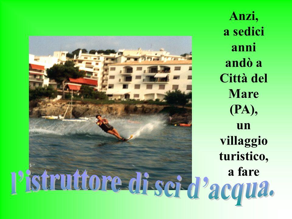 Anzi, a sedici anni andò a Città del Mare (PA), un villaggio turistico, a fare