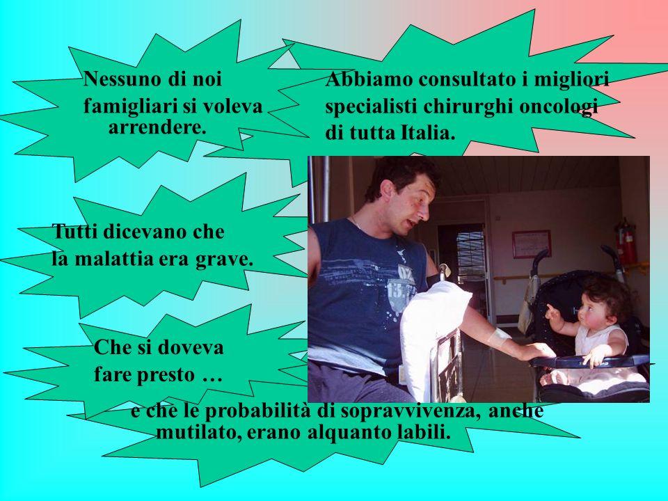 Abbiamo consultato i migliori specialisti chirurghi oncologi di tutta Italia. Nessuno di noi famigliari si voleva arrendere. Tutti dicevano che la mal