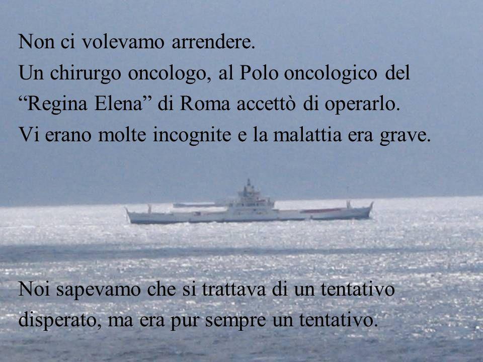 Non ci volevamo arrendere. Un chirurgo oncologo, al Polo oncologico del Regina Elena di Roma accettò di operarlo. Vi erano molte incognite e la malatt
