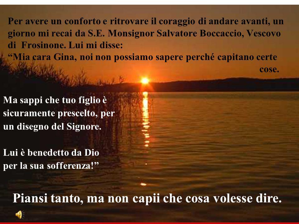 Per avere un conforto e ritrovare il coraggio di andare avanti, un giorno mi recai da S.E. Monsignor Salvatore Boccaccio, Vescovo di Frosinone. Lui mi