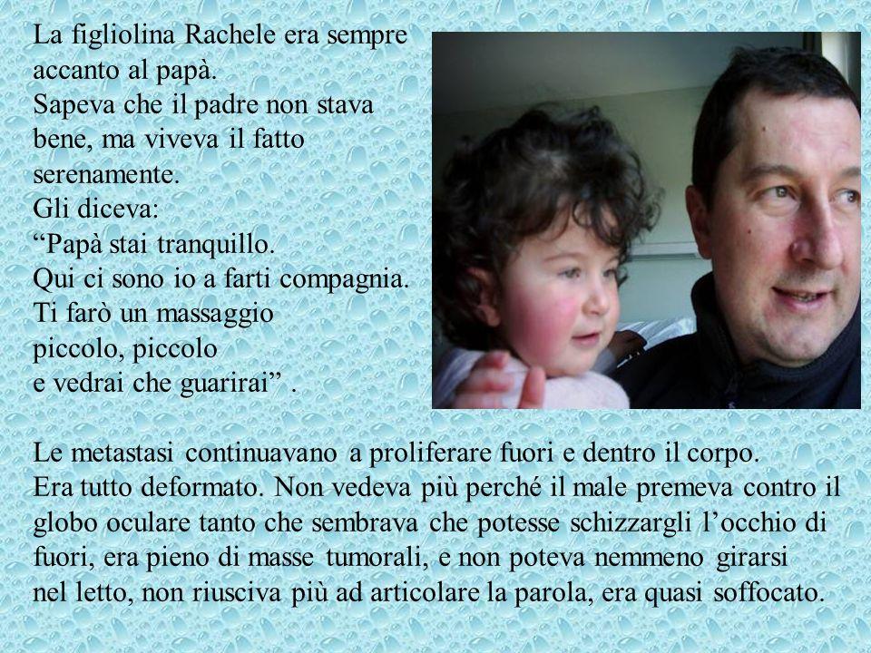 La figliolina Rachele era sempre accanto al papà. Sapeva che il padre non stava bene, ma viveva il fatto serenamente. Gli diceva: Papà stai tranquillo