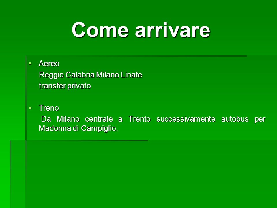 Come arrivare Aereo Aereo Reggio Calabria Milano Linate Reggio Calabria Milano Linate transfer privato transfer privato Treno Treno Da Milano centrale a Trento successivamente autobus per Madonna di Campiglio.