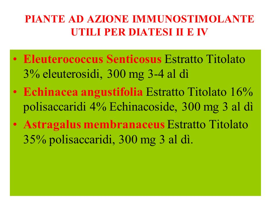 PIANTE AD AZIONE IMMUNOSTIMOLANTE UTILI PER DIATESI II E IV Eleuterococcus Senticosus Estratto Titolato 3% eleuterosidi, 300 mg 3-4 al dì Echinacea an