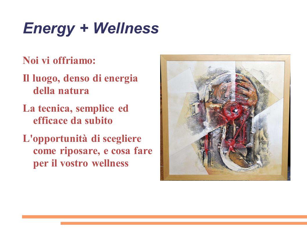 Energy + Wellness Noi vi offriamo: Il luogo, denso di energia della natura La tecnica, semplice ed efficace da subito L'opportunità di scegliere come