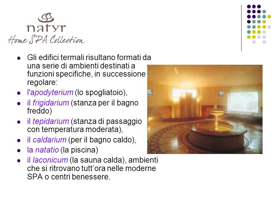 Gli edifici termali risultano formati da una serie di ambienti destinati a funzioni specifiche, in successione regolare: l apodyterium (lo spogliatoio), il frigidarium (stanza per il bagno freddo) il tepidarium (stanza di passaggio con temperatura moderata), il caldarium (per il bagno caldo), la natatio (la piscina) il laconicum (la sauna calda), ambienti che si ritrovano tuttora nelle moderne SPA o centri benessere.