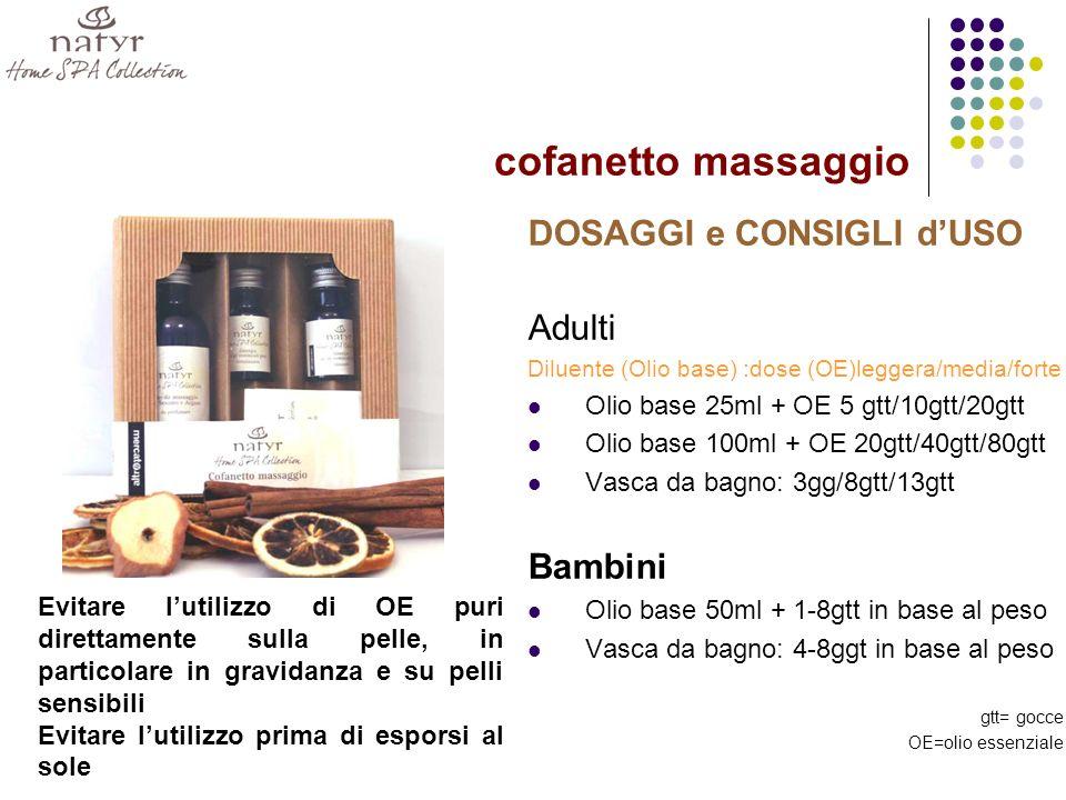 cofanetto massaggio DOSAGGI e CONSIGLI dUSO Adulti Diluente (Olio base) :dose (OE)leggera/media/forte Olio base 25ml + OE 5 gtt/10gtt/20gtt Olio base 100ml + OE 20gtt/40gtt/80gtt Vasca da bagno: 3gg/8gtt/13gtt Bambini Olio base 50ml + 1-8gtt in base al peso Vasca da bagno: 4-8ggt in base al peso gtt= gocce OE=olio essenziale Evitare lutilizzo di OE puri direttamente sulla pelle, in particolare in gravidanza e su pelli sensibili Evitare lutilizzo prima di esporsi al sole