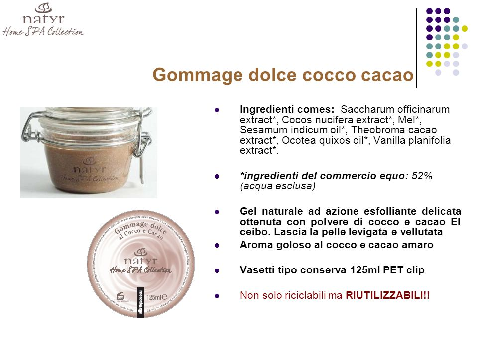 Gommage dolce cocco cacao Ingredienti comes: Saccharum officinarum extract*, Cocos nucifera extract*, Mel*, Sesamum indicum oil*, Theobroma cacao extr