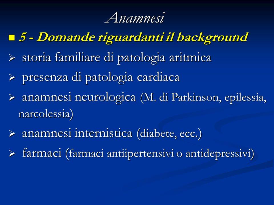 Anamnesi 5 - Domande riguardanti il background 5 - Domande riguardanti il background storia familiare di patologia aritmica storia familiare di patolo