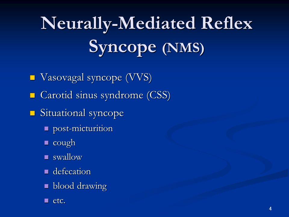 4 Neurally-Mediated Reflex Syncope (NMS) Neurally-Mediated Reflex Syncope (NMS) Vasovagal syncope (VVS) Vasovagal syncope (VVS) Carotid sinus syndrome