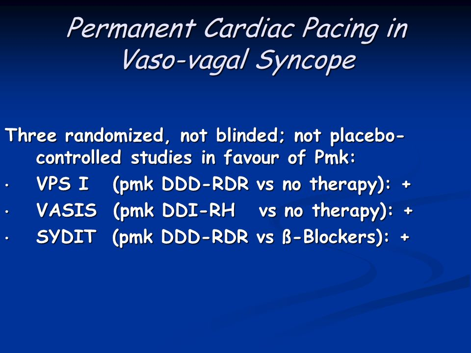 Permanent Cardiac Pacing in Vaso-vagal Syncope Three randomized, not blinded; not placebo- controlled studies in favour of Pmk: VPS I (pmk DDD-RDR vs