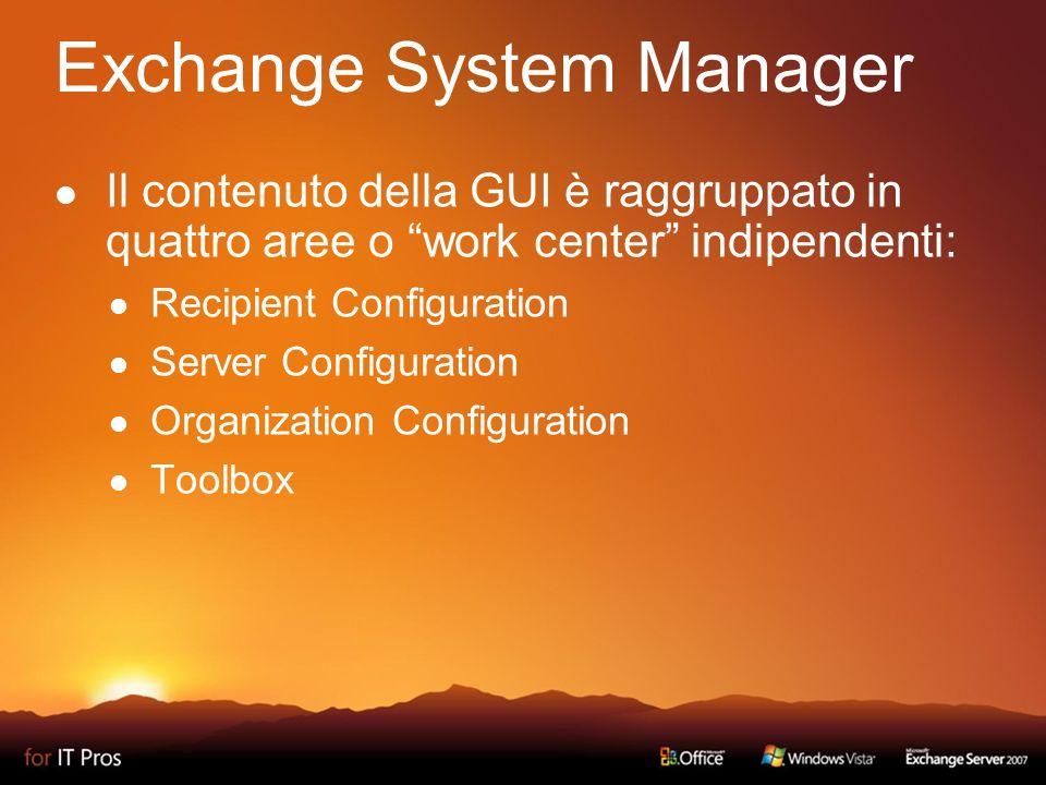 Exchange System Manager Il contenuto della GUI è raggruppato in quattro aree o work center indipendenti: Recipient Configuration Server Configuration Organization Configuration Toolbox