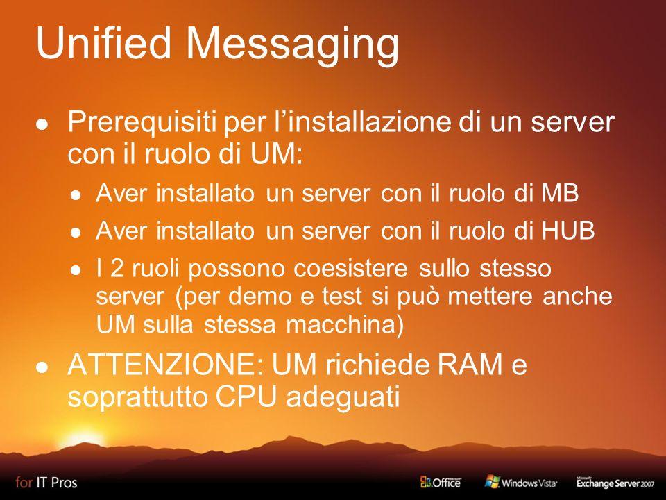 Unified Messaging Prerequisiti per linstallazione di un server con il ruolo di UM: Aver installato un server con il ruolo di MB Aver installato un server con il ruolo di HUB I 2 ruoli possono coesistere sullo stesso server (per demo e test si può mettere anche UM sulla stessa macchina) ATTENZIONE: UM richiede RAM e soprattutto CPU adeguati
