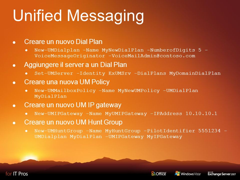 Unified Messaging Creare un nuovo Dial Plan New-UMDialplan -Name MyNewDialPlan -NumberofDigits 5 - VoiceMessageOriginator -VoiceMailAdmin@contoso.com Aggiungere il server a un Dial Plan Set-UMServer -Identity ExUMSrv -DialPlans MyDomainDialPlan Creare una nuova UM Policy New-UMMailboxPolicy -Name MyNewUMPolicy -UMDialPlan MyDialPlan Creare un nuovo UM IP gateway New-UMIPGateway -Name MyUMIPGateway -IPAddress 10.10.10.1 Creare un nuovo UM Hunt Group New-UMHuntGroup -Name MyHuntGroup -PilotIdentifier 5551234 - UMDialplan MyDialPlan -UMIPGateway MyIPGateway