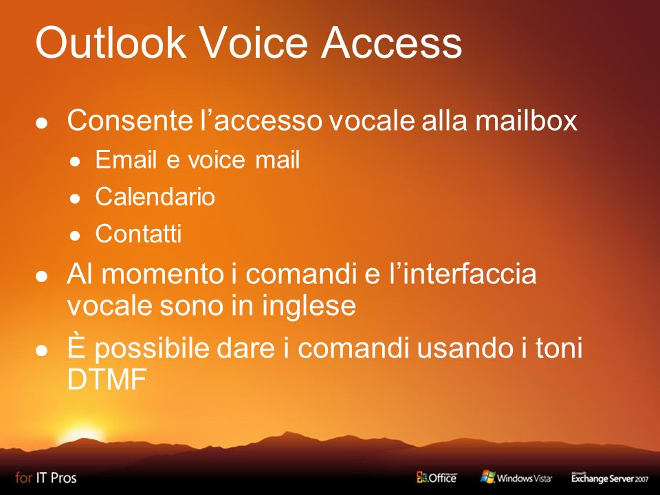 Outlook Voice Access Consente laccesso vocale alla mailbox Email e voice mail Calendario Contatti Al momento i comandi e linterfaccia vocale sono in inglese È possibile dare i comandi usando i toni DTMF