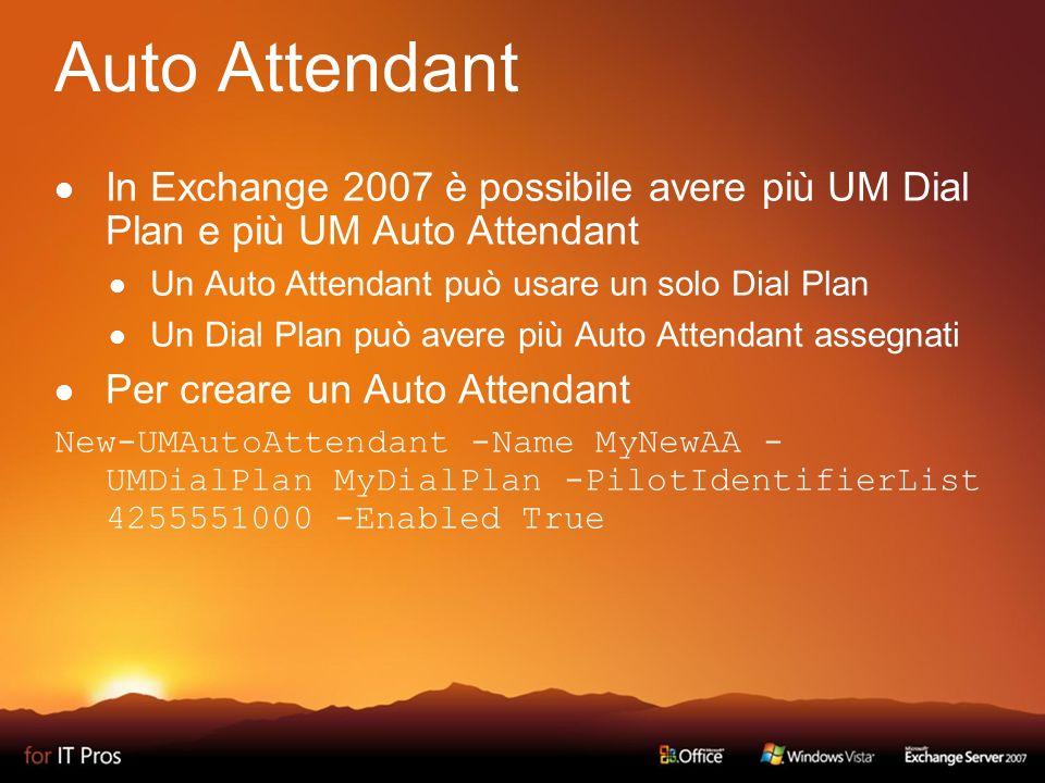 Auto Attendant In Exchange 2007 è possibile avere più UM Dial Plan e più UM Auto Attendant Un Auto Attendant può usare un solo Dial Plan Un Dial Plan può avere più Auto Attendant assegnati Per creare un Auto Attendant New-UMAutoAttendant -Name MyNewAA - UMDialPlan MyDialPlan -PilotIdentifierList 4255551000 -Enabled True