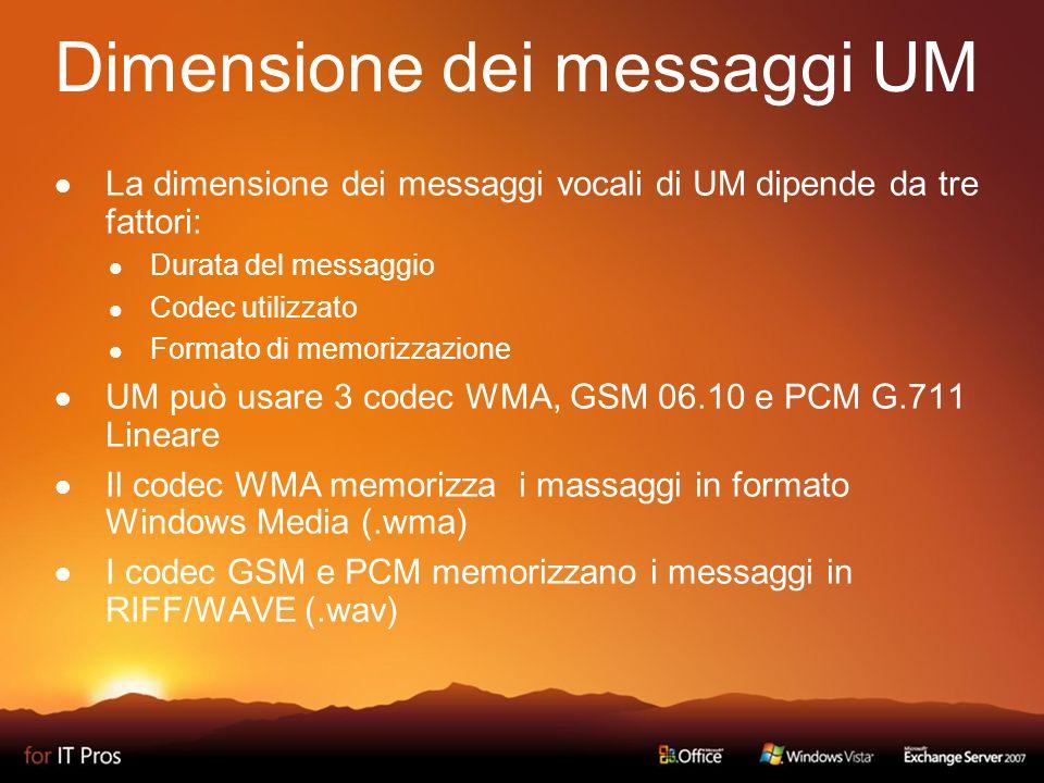 Dimensione dei messaggi UM La dimensione dei messaggi vocali di UM dipende da tre fattori: Durata del messaggio Codec utilizzato Formato di memorizzazione UM può usare 3 codec WMA, GSM 06.10 e PCM G.711 Lineare Il codec WMA memorizza i massaggi in formato Windows Media (.wma) I codec GSM e PCM memorizzano i messaggi in RIFF/WAVE (.wav)