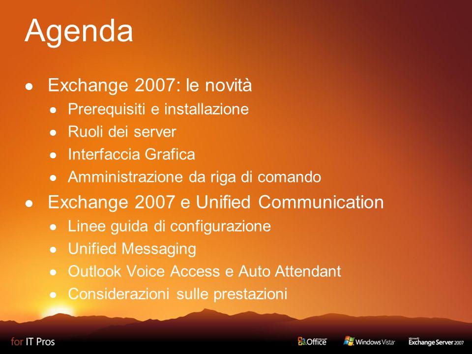 Agenda Exchange 2007: le novità Prerequisiti e installazione Ruoli dei server Interfaccia Grafica Amministrazione da riga di comando Exchange 2007 e Unified Communication Linee guida di configurazione Unified Messaging Outlook Voice Access e Auto Attendant Considerazioni sulle prestazioni