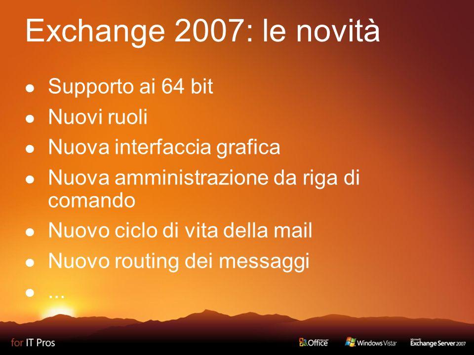 Exchange 2007: le novità Supporto ai 64 bit Nuovi ruoli Nuova interfaccia grafica Nuova amministrazione da riga di comando Nuovo ciclo di vita della mail Nuovo routing dei messaggi...