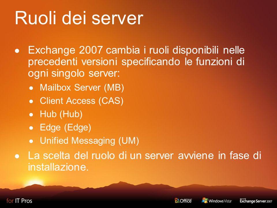 Ruoli dei server Exchange 2007 cambia i ruoli disponibili nelle precedenti versioni specificando le funzioni di ogni singolo server: Mailbox Server (MB) Client Access (CAS) Hub (Hub) Edge (Edge) Unified Messaging (UM) La scelta del ruolo di un server avviene in fase di installazione.