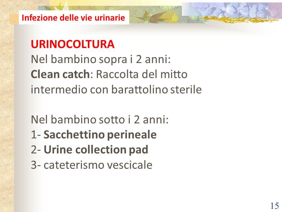 15 Infezione delle vie urinarie URINOCOLTURA Nel bambino sopra i 2 anni: Clean catch: Raccolta del mitto intermedio con barattolino sterile Nel bambin
