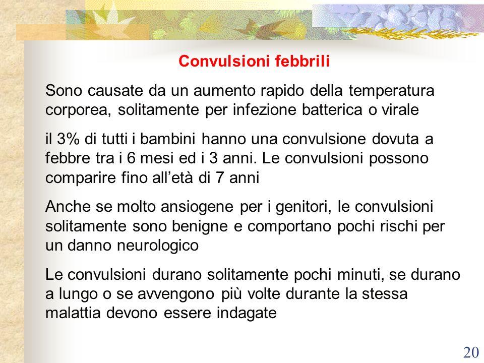 20 Convulsioni febbrili Sono causate da un aumento rapido della temperatura corporea, solitamente per infezione batterica o virale il 3% di tutti i ba