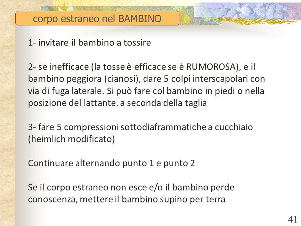 41 corpo estraneo nel BAMBINO 1- invitare il bambino a tossire 2- se inefficace (la tosse è efficace se è RUMOROSA), e il bambino peggiora (cianosi),
