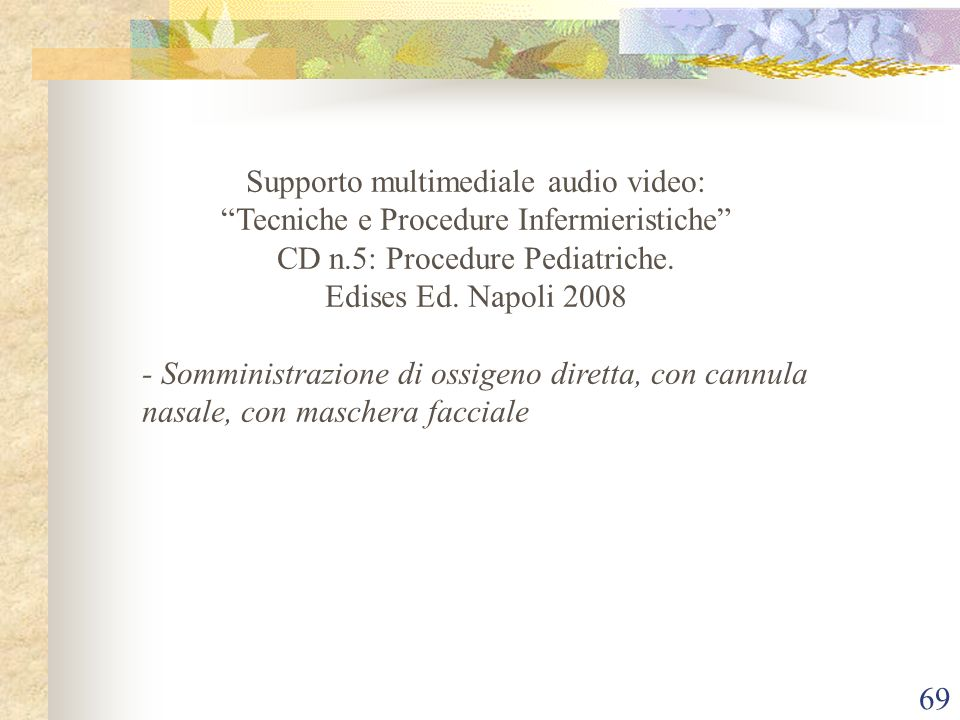 69 Supporto multimediale audio video: Tecniche e Procedure Infermieristiche CD n.5: Procedure Pediatriche. Edises Ed. Napoli 2008 - Somministrazione d
