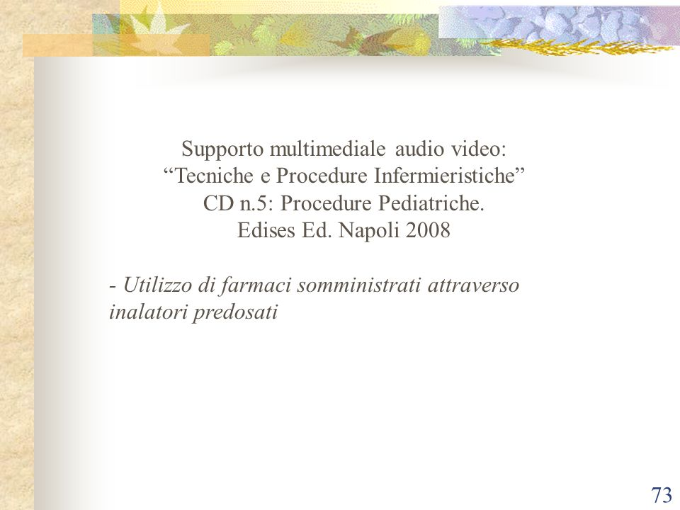 73 Supporto multimediale audio video: Tecniche e Procedure Infermieristiche CD n.5: Procedure Pediatriche. Edises Ed. Napoli 2008 - Utilizzo di farmac