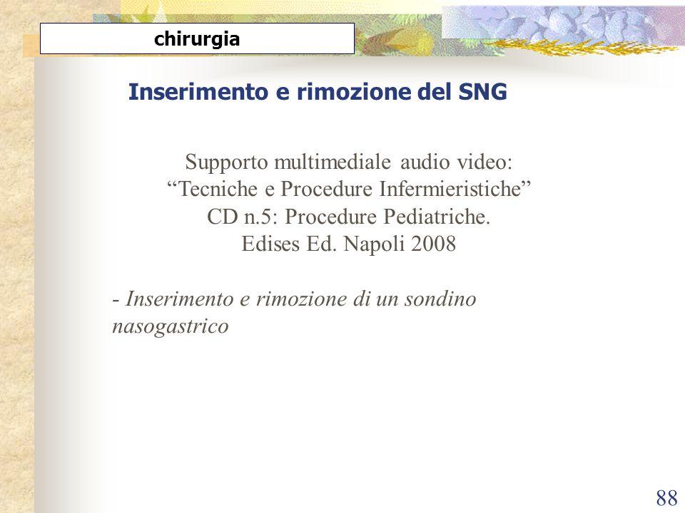 88 Inserimento e rimozione del SNG chirurgia Supporto multimediale audio video: Tecniche e Procedure Infermieristiche CD n.5: Procedure Pediatriche. E