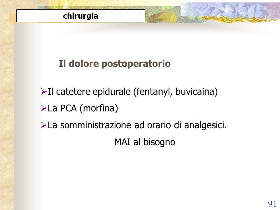 91 Il dolore postoperatorio Il catetere epidurale (fentanyl, buvicaina) La PCA (morfina) La somministrazione ad orario di analgesici. MAI al bisogno c