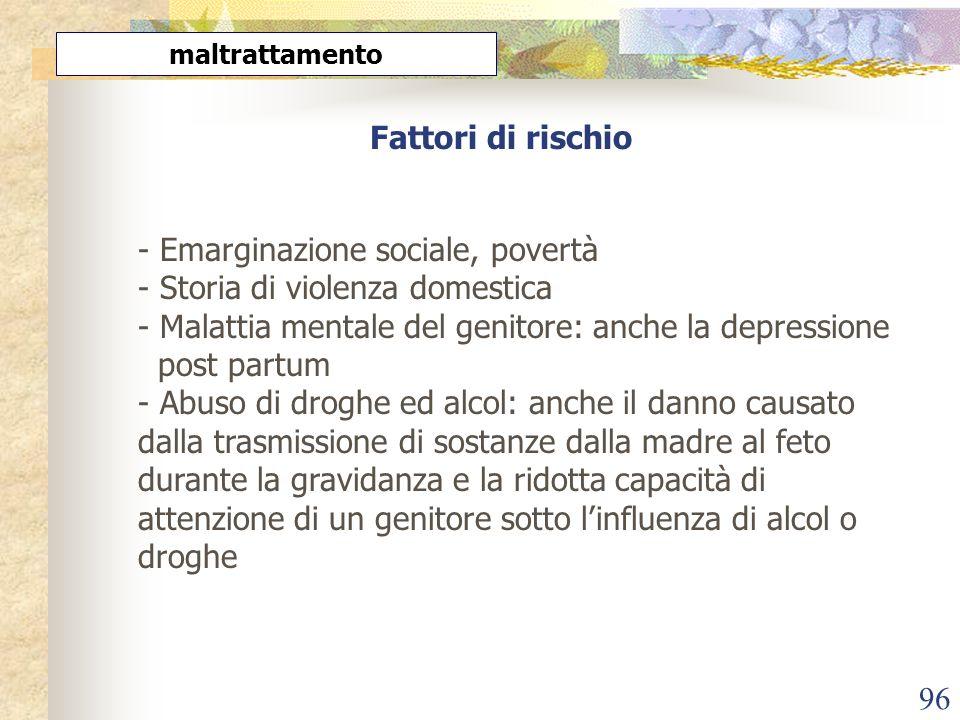 96 Fattori di rischio - Emarginazione sociale, povertà - Storia di violenza domestica - Malattia mentale del genitore: anche la depressione post partu