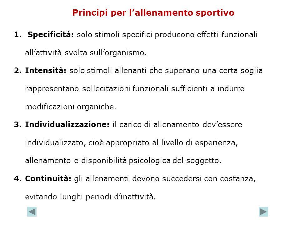 Principi per lallenamento sportivo 1. Specificità: solo stimoli specifici producono effetti funzionali allattività svolta sullorganismo. 2.Intensità: