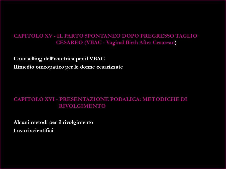 CAPITOLO XII - IL PARTOGRAMMA: FUNZIONE E SIGNIFICATO Strumento di lavoro allegato libero che lOstetrica può utilizzare CAPITOLO XIII - IL PARTO SPONTANEO IN POSIZIONE SUPINA: STRUMENTARIO E PROCEDURE DI ASSISTENZA Strumentario Procedure di assistenza Il perineo Lepisiotomia Secondamento manuale Applicazione di vacuum extractor Il forcipe di Naegele CAPITOLO XIV - IL PARTO IN ACQUA: SELEZIONE E PROCEDURE DI ASSISTENZA Uso dellacqua in gravidanza Il corretto posizionamento in vasca Le caratteristiche della vasca per il parto in acqua Benefici dellacqua per la donna e per il neonato Quanto tempo si può restare in acqua