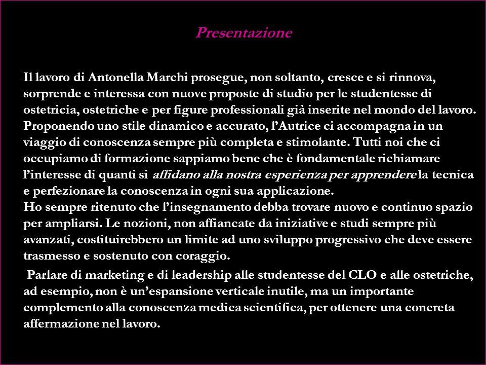 Presentazione Il lavoro di Antonella Marchi prosegue, non soltanto, cresce e si rinnova, sorprende e interessa con nuove proposte di studio per le studentesse di ostetricia, ostetriche e per figure professionali già inserite nel mondo del lavoro.