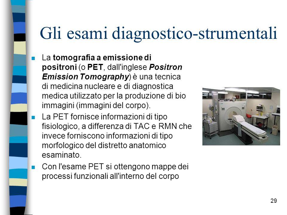Gli esami diagnostico-strumentali n La tomografia a emissione di positroni (o PET, dall'inglese Positron Emission Tomography) è una tecnica di medicin