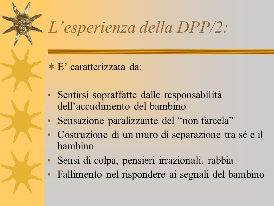 Lesperienza della DPP/2: E caratterizzata da: Sentirsi sopraffatte dalle responsabilità dellaccudimento del bambino Sensazione paralizzante del non fa