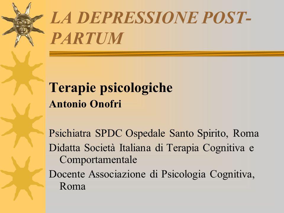 LA DEPRESSIONE POST- PARTUM Terapie psicologiche Antonio Onofri Psichiatra SPDC Ospedale Santo Spirito, Roma Didatta Società Italiana di Terapia Cogni