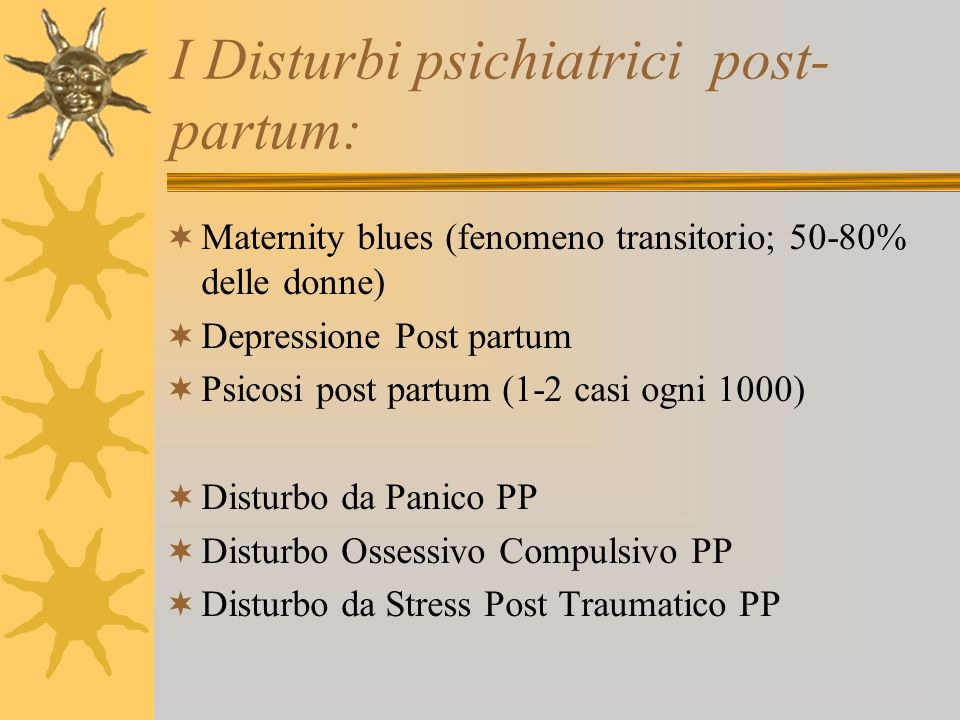 I Disturbi psichiatrici post- partum: Maternity blues (fenomeno transitorio; 50-80% delle donne) Depressione Post partum Psicosi post partum (1-2 casi