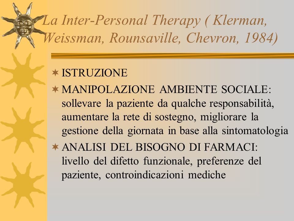 La Inter-Personal Therapy ( Klerman, Weissman, Rounsaville, Chevron, 1984) ISTRUZIONE MANIPOLAZIONE AMBIENTE SOCIALE: sollevare la paziente da qualche